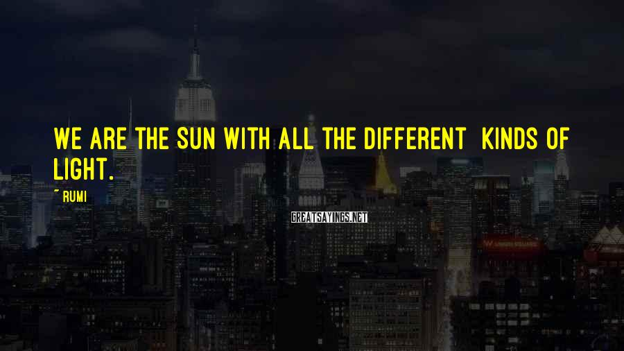 Rumi Sayings: We are the Sun with all the different kinds of Light.