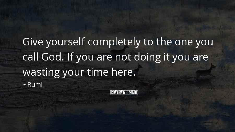 Rumi Sayings: Give yourself completely to the one you call God. If you are not doing it