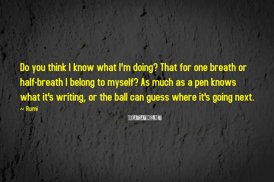 Rumi Sayings: Do you think I know what I'm doing? That for one breath or half-breath I
