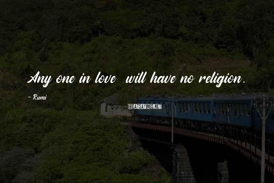 Rumi Sayings: Any one in love will have no religion.
