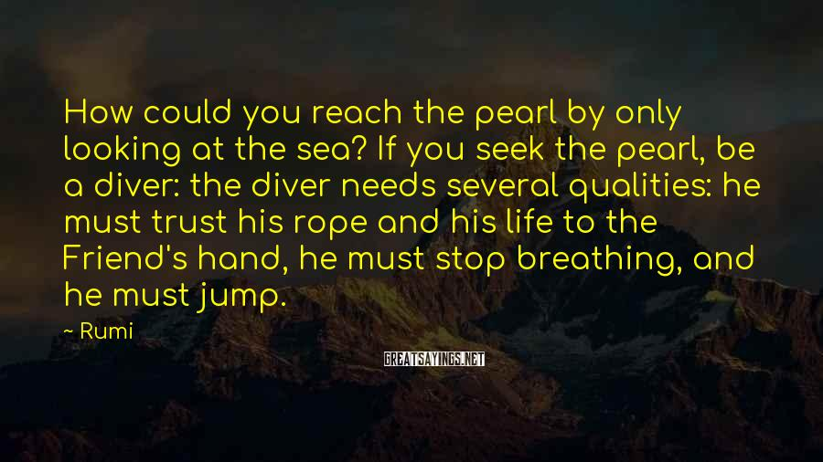 Rumi Sayings: How could you reach the pearl by only looking at the sea? If you seek