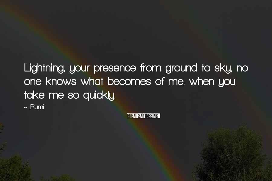 Rumi Sayings: Lightning, your presence from ground to sky, no one knows what becomes of me, when