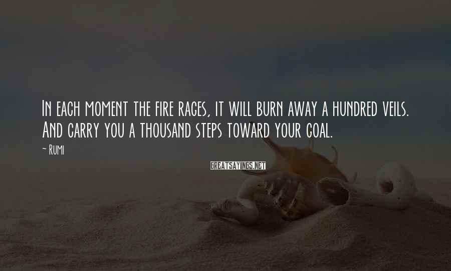 Rumi Sayings: In each moment the fire rages, it will burn away a hundred veils. And carry