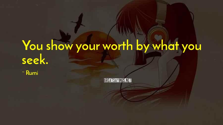Rumi Sayings: You show your worth by what you seek.