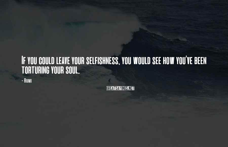 Rumi Sayings: If you could leave your selfishness, you would see how you've been torturing your soul.