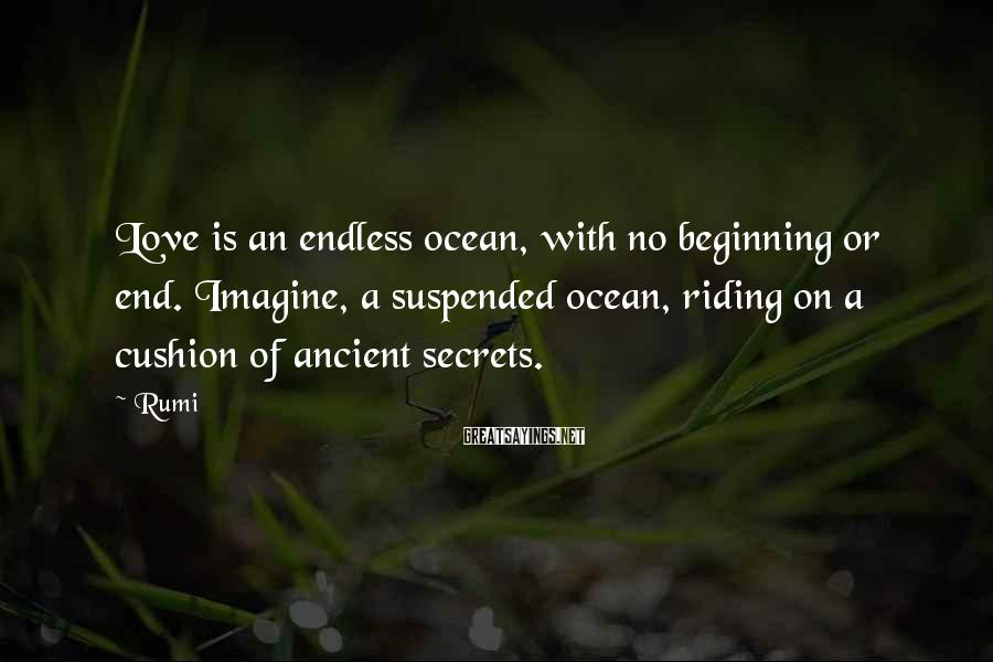 Rumi Sayings: Love is an endless ocean, with no beginning or end. Imagine, a suspended ocean, riding