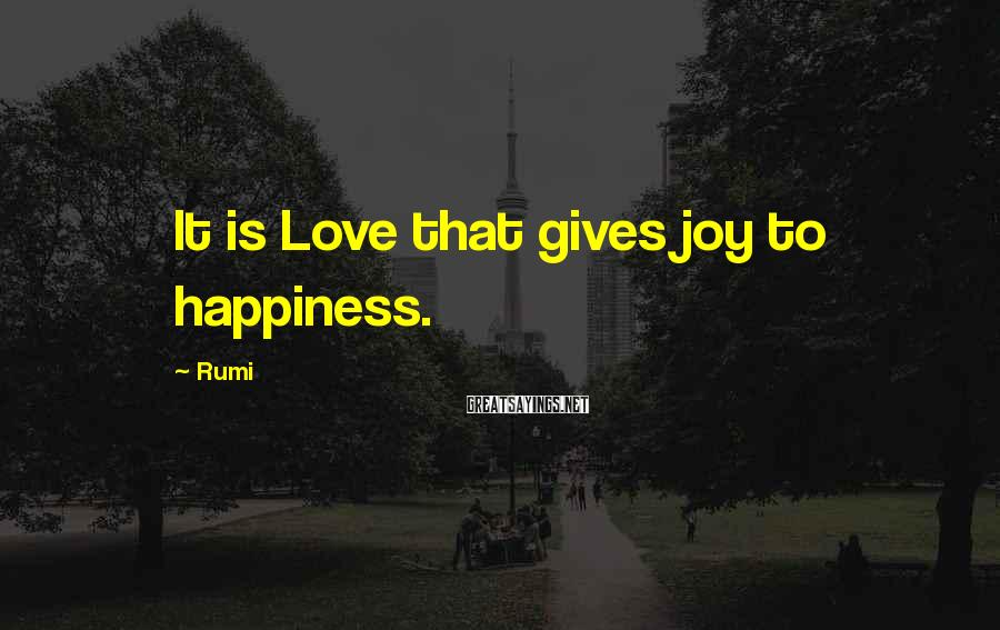 Rumi Sayings: It is Love that gives joy to happiness.