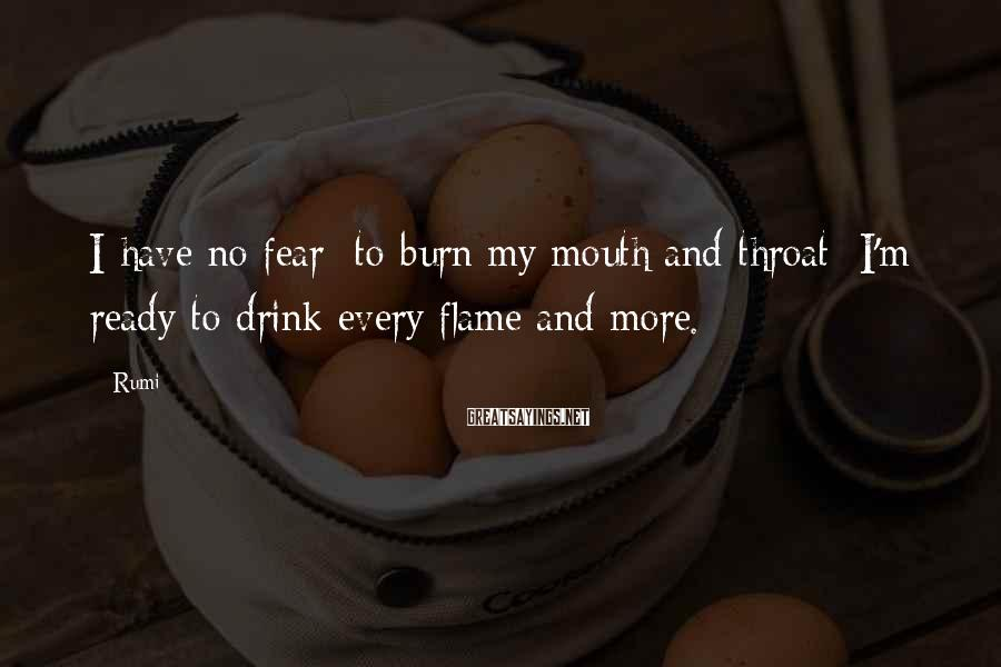 Rumi Sayings: I have no fear to burn my mouth and throat I'm ready to drink every