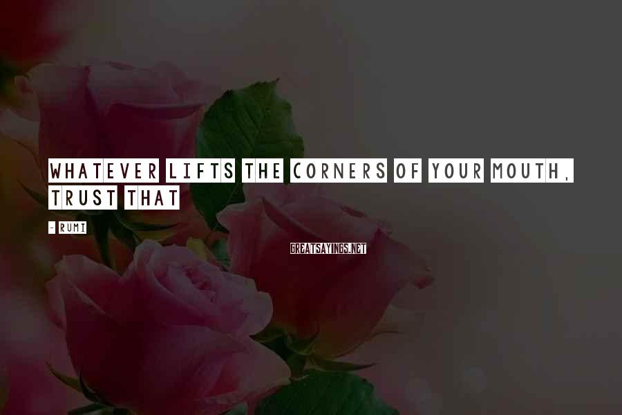 Rumi Sayings: Whatever lifts the corners of your mouth, trust that