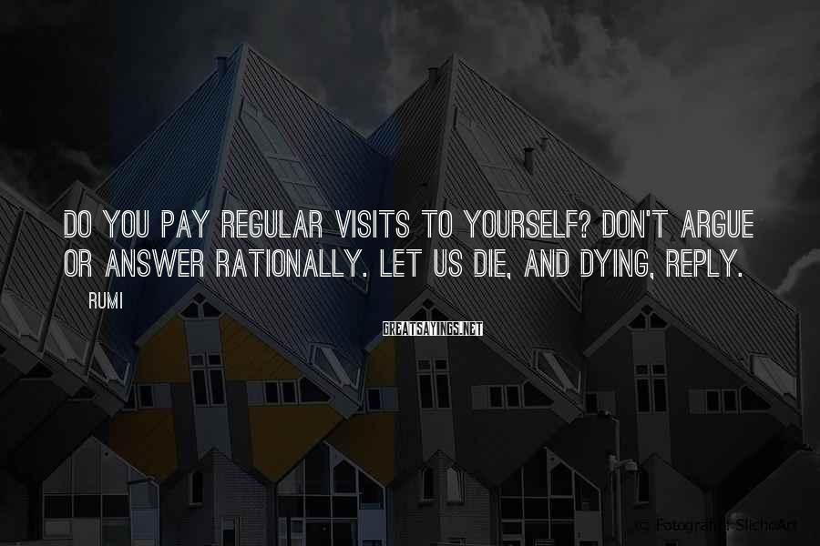 Rumi Sayings: Do you pay regular visits to yourself? Don't argue or answer rationally. Let us die,