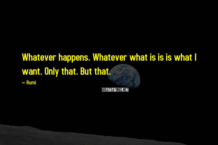 Rumi Sayings: Whatever happens. Whatever what is is is what I want. Only that. But that.