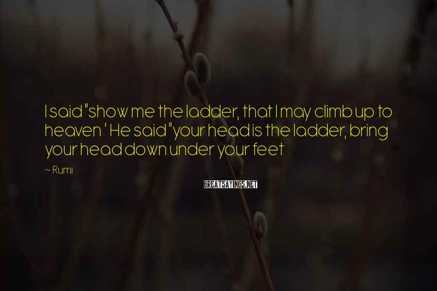 "Rumi Sayings: I said ""show me the ladder, that I may climb up to heaven ' He"