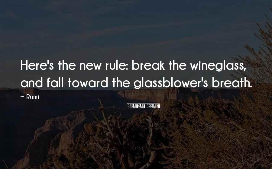 Rumi Sayings: Here's the new rule: break the wineglass, and fall toward the glassblower's breath.
