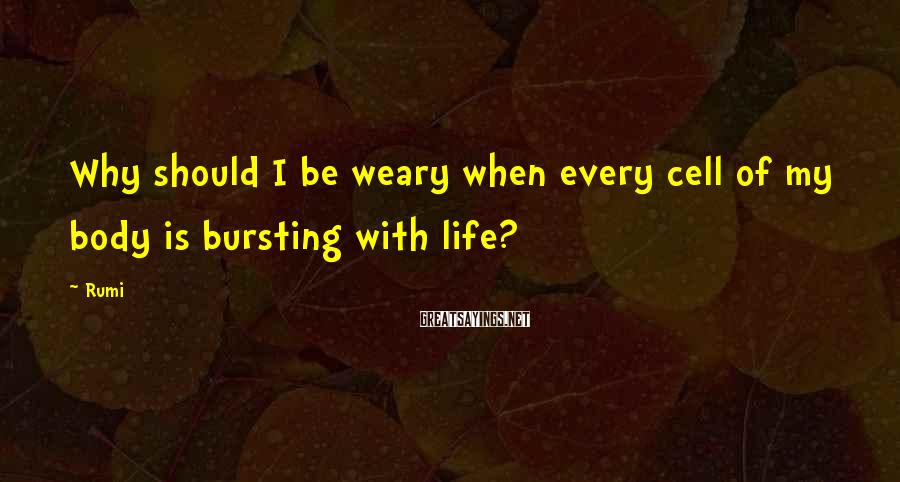 Rumi Sayings: Why should I be weary when every cell of my body is bursting with life?