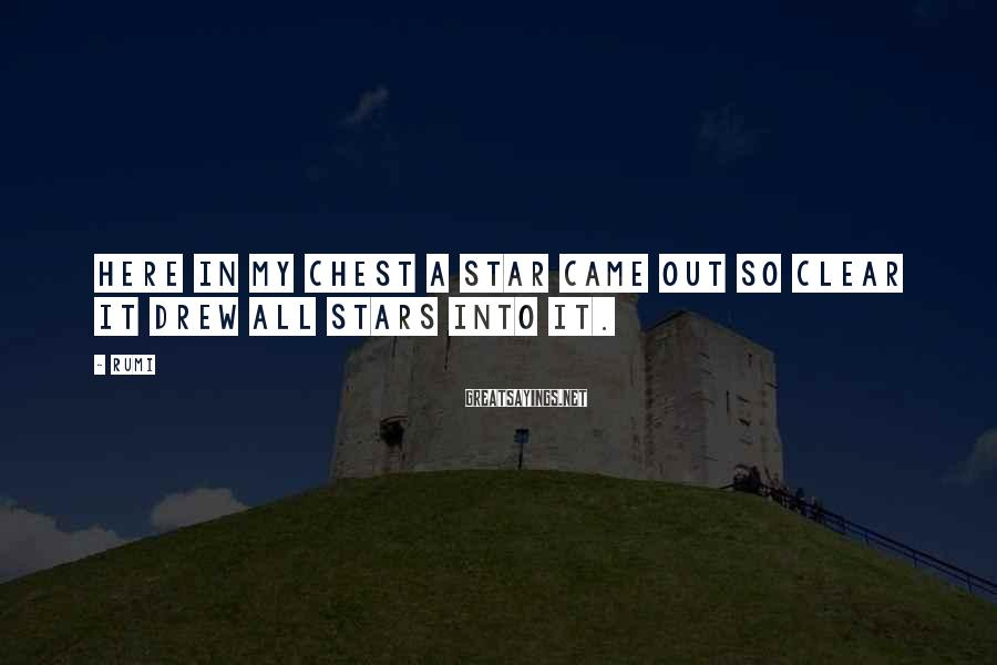 Rumi Sayings: Here in my chest a Star came out so clear it drew all Stars into