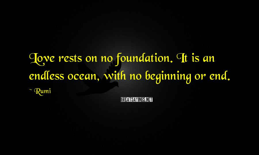 Rumi Sayings: Love rests on no foundation. It is an endless ocean, with no beginning or end.