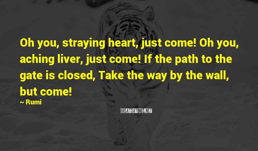 Rumi Sayings: Oh you, straying heart, just come! Oh you, aching liver, just come! If the path