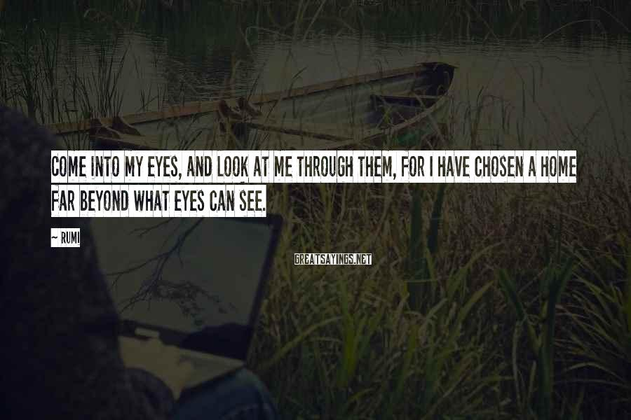 Rumi Sayings: Come into my eyes, and look at me through them, for I have chosen a