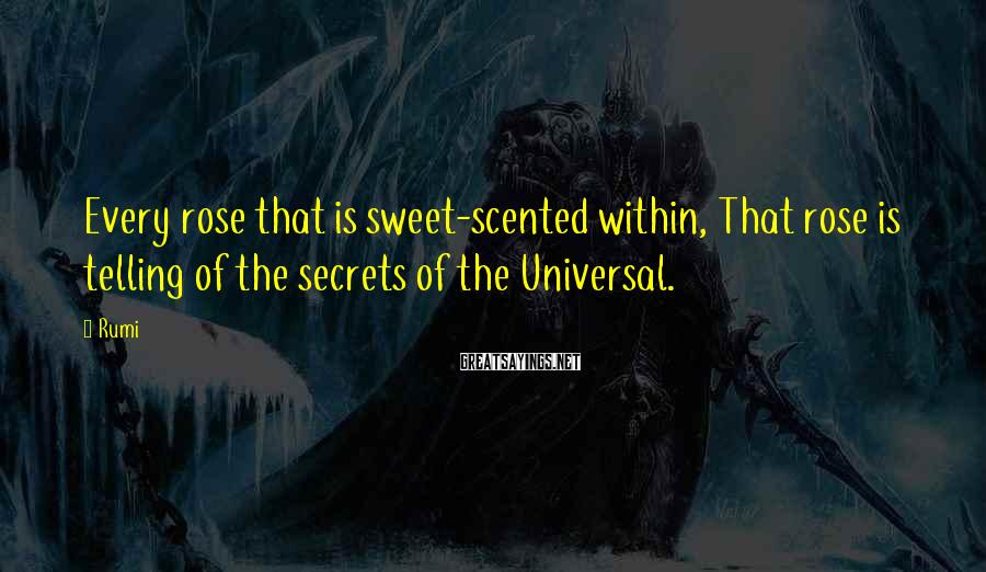 Rumi Sayings: Every rose that is sweet-scented within, That rose is telling of the secrets of the