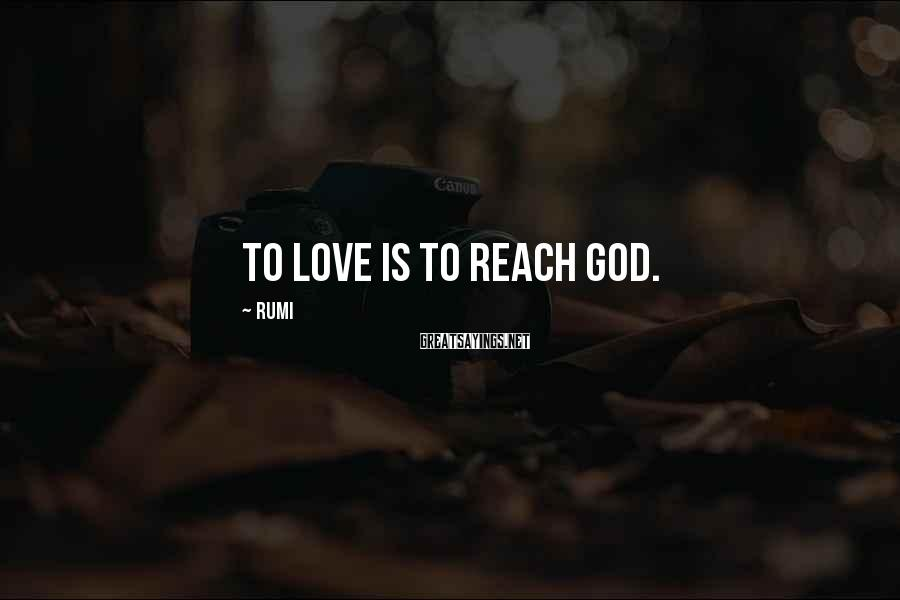 Rumi Sayings: To Love is to reach God.
