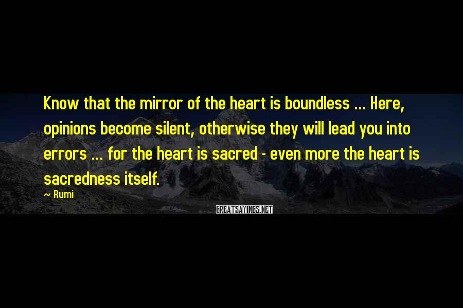Rumi Sayings: Know that the mirror of the heart is boundless ... Here, opinions become silent, otherwise