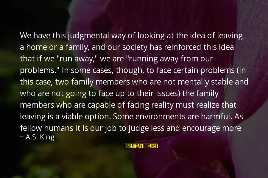 Running Away From Home Sayings By A.S. King: We have this judgmental way of looking at the idea of leaving a home or