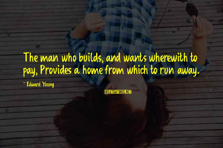 Running Away From Home Sayings By Edward Young: The man who builds, and wants wherewith to pay, Provides a home from which to