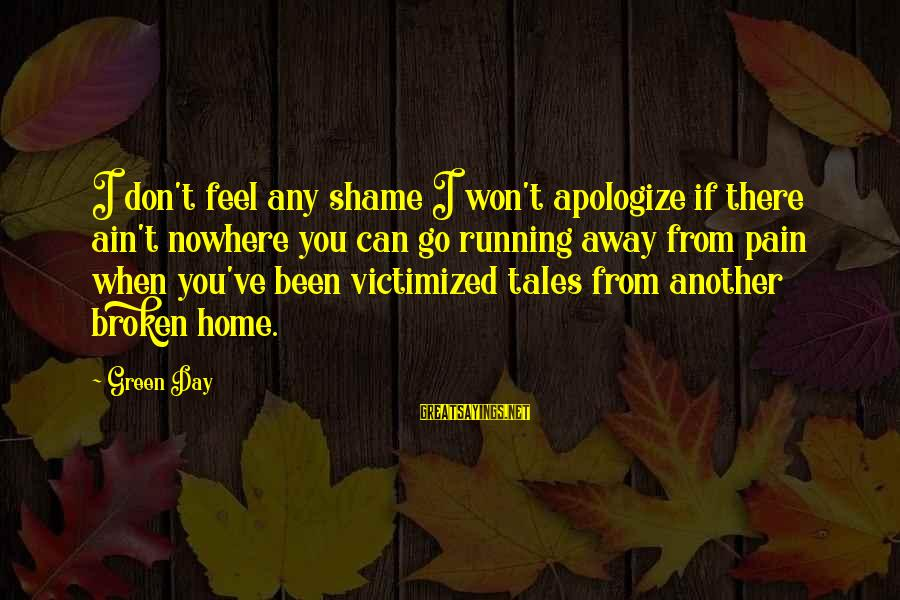 Running Away From Home Sayings By Green Day: I don't feel any shame I won't apologize if there ain't nowhere you can go