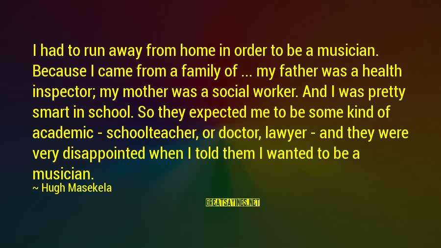 Running Away From Home Sayings By Hugh Masekela: I had to run away from home in order to be a musician. Because I