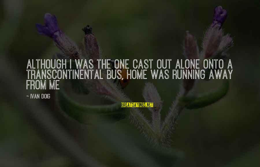 Running Away From Home Sayings By Ivan Doig: Although I was the one cast out alone onto a transcontinental bus, home was running