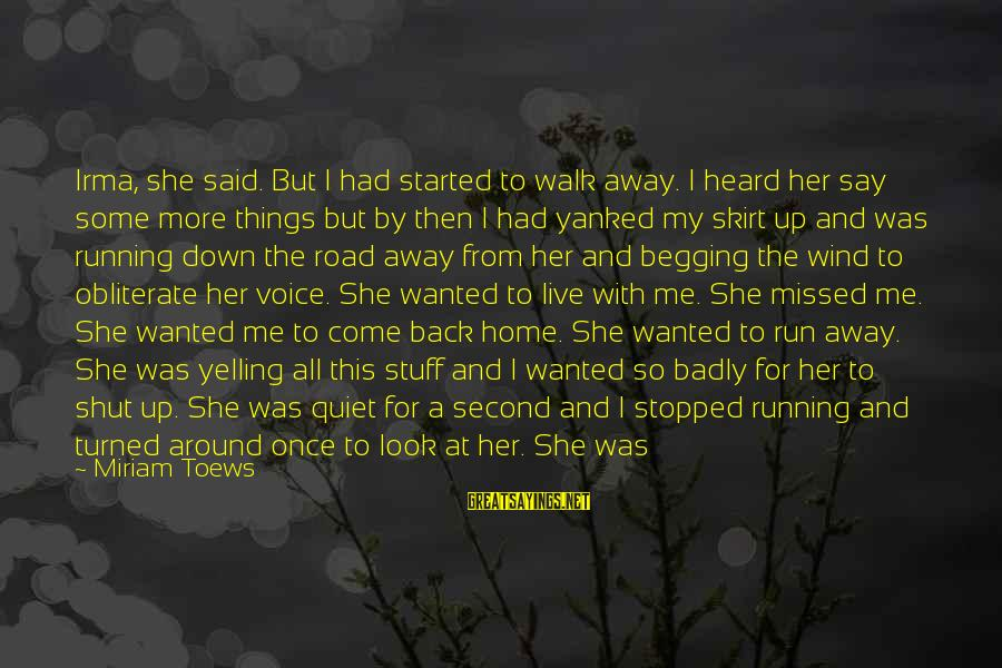 Running Away From Home Sayings By Miriam Toews: Irma, she said. But I had started to walk away. I heard her say some