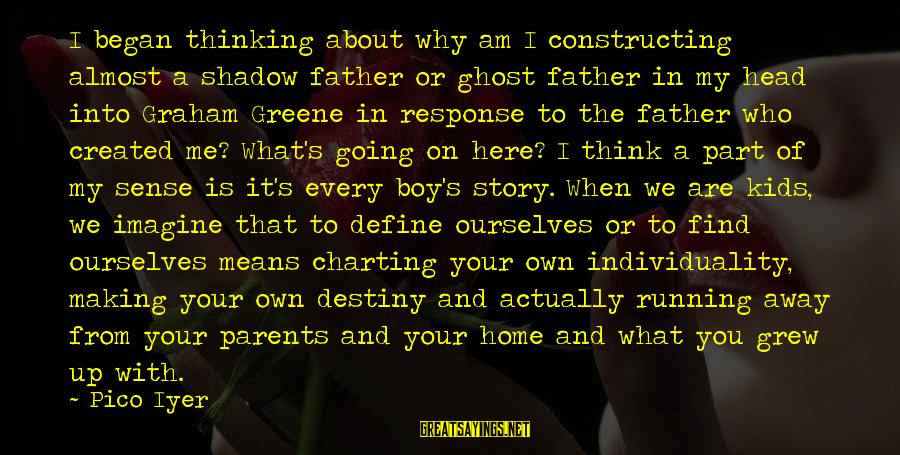 Running Away From Home Sayings By Pico Iyer: I began thinking about why am I constructing almost a shadow father or ghost father