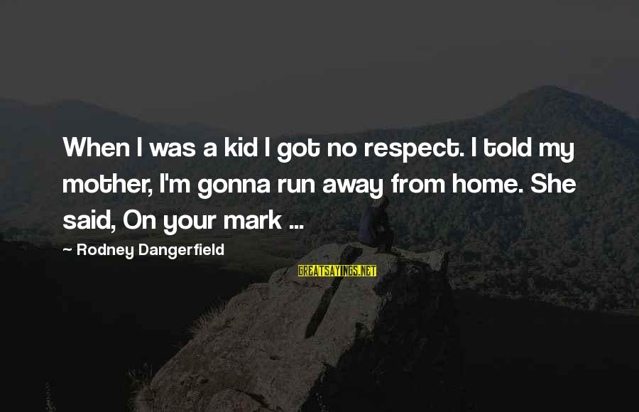 Running Away From Home Sayings By Rodney Dangerfield: When I was a kid I got no respect. I told my mother, I'm gonna