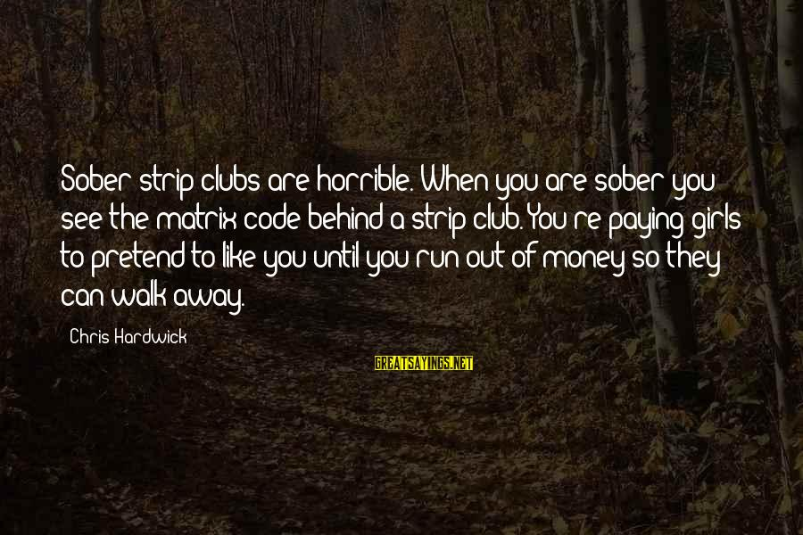 Running Like A Girl Sayings By Chris Hardwick: Sober strip clubs are horrible. When you are sober you see the matrix code behind