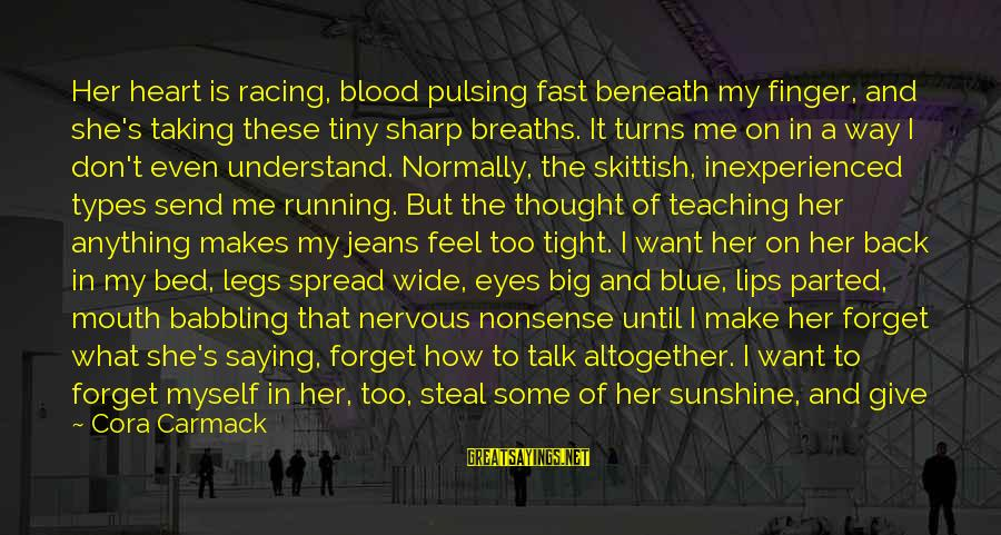 Running Like A Girl Sayings By Cora Carmack: Her heart is racing, blood pulsing fast beneath my finger, and she's taking these tiny