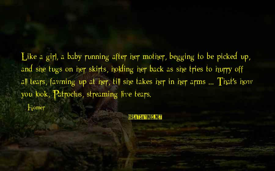 Running Like A Girl Sayings By Homer: Like a girl, a baby running after her mother, begging to be picked up, and
