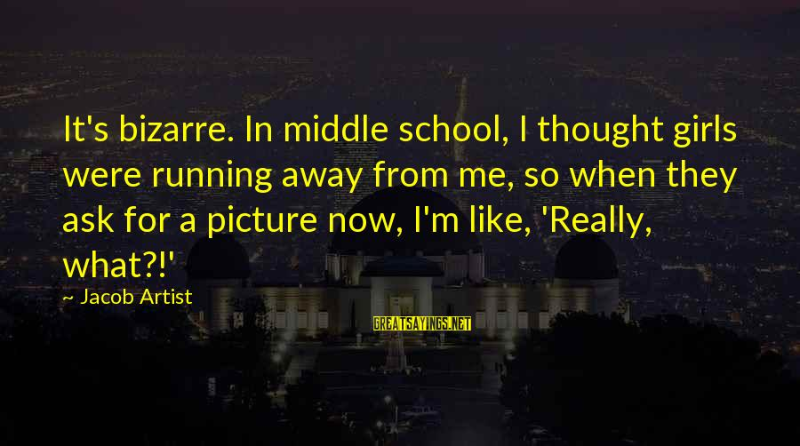 Running Like A Girl Sayings By Jacob Artist: It's bizarre. In middle school, I thought girls were running away from me, so when