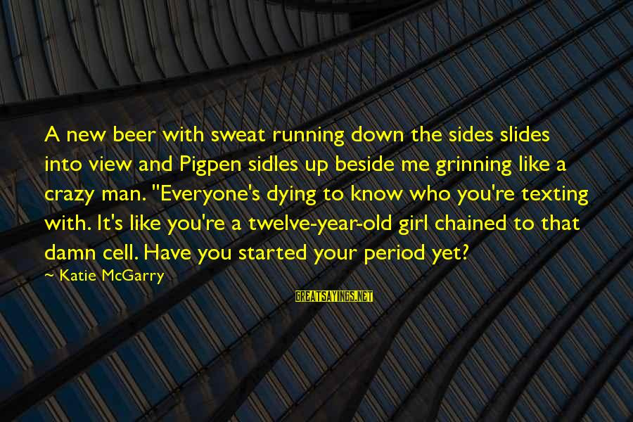 Running Like A Girl Sayings By Katie McGarry: A new beer with sweat running down the sides slides into view and Pigpen sidles
