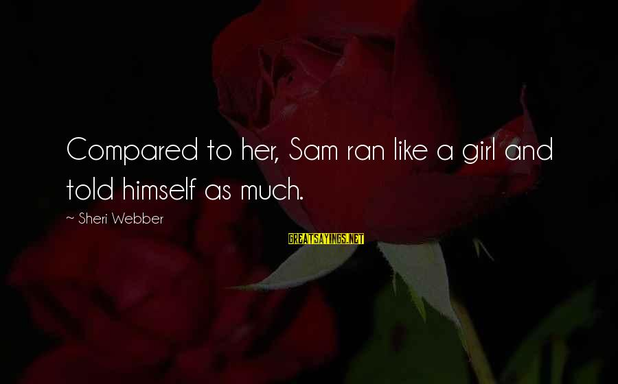 Running Like A Girl Sayings By Sheri Webber: Compared to her, Sam ran like a girl and told himself as much.