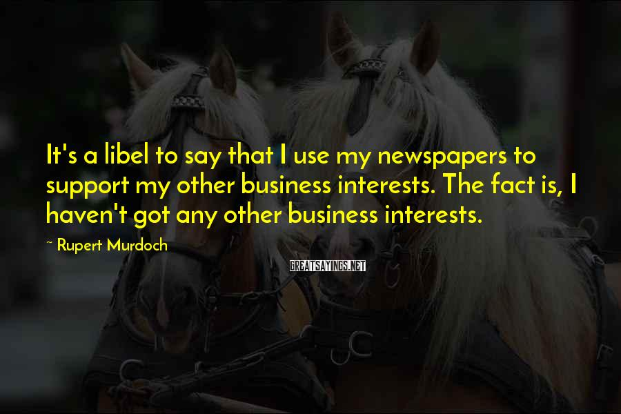 Rupert Murdoch Sayings: It's a libel to say that I use my newspapers to support my other business
