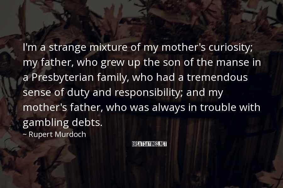 Rupert Murdoch Sayings: I'm a strange mixture of my mother's curiosity; my father, who grew up the son