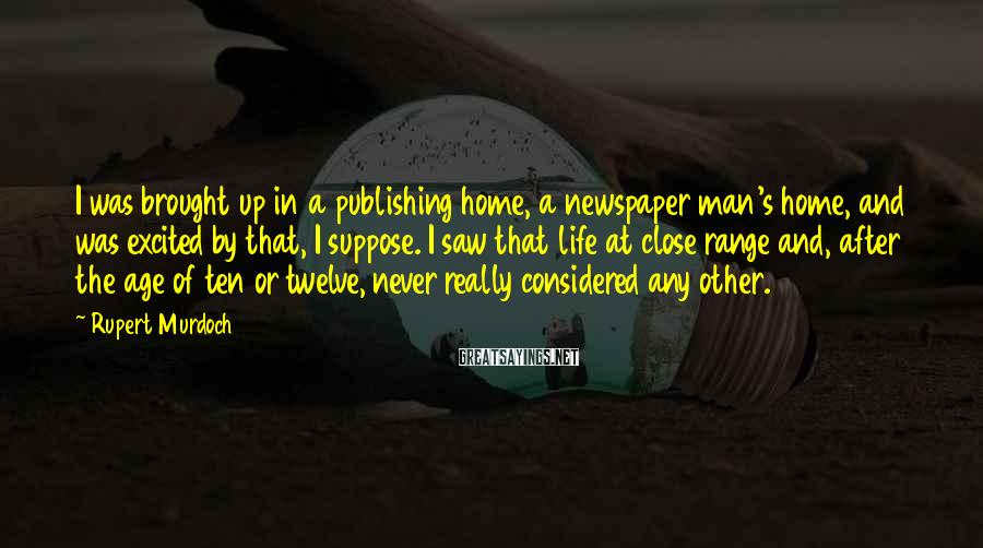 Rupert Murdoch Sayings: I was brought up in a publishing home, a newspaper man's home, and was excited