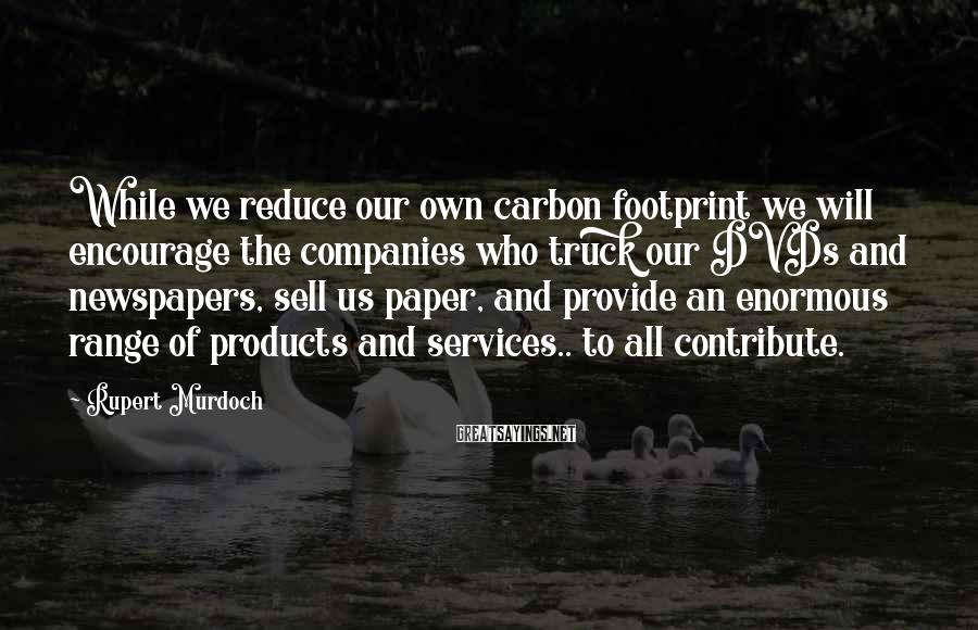 Rupert Murdoch Sayings: While we reduce our own carbon footprint we will encourage the companies who truck our