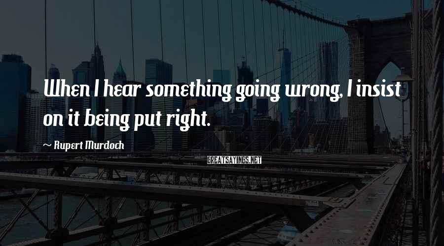 Rupert Murdoch Sayings: When I hear something going wrong, I insist on it being put right.