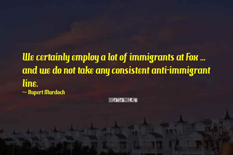 Rupert Murdoch Sayings: We certainly employ a lot of immigrants at Fox ... and we do not take