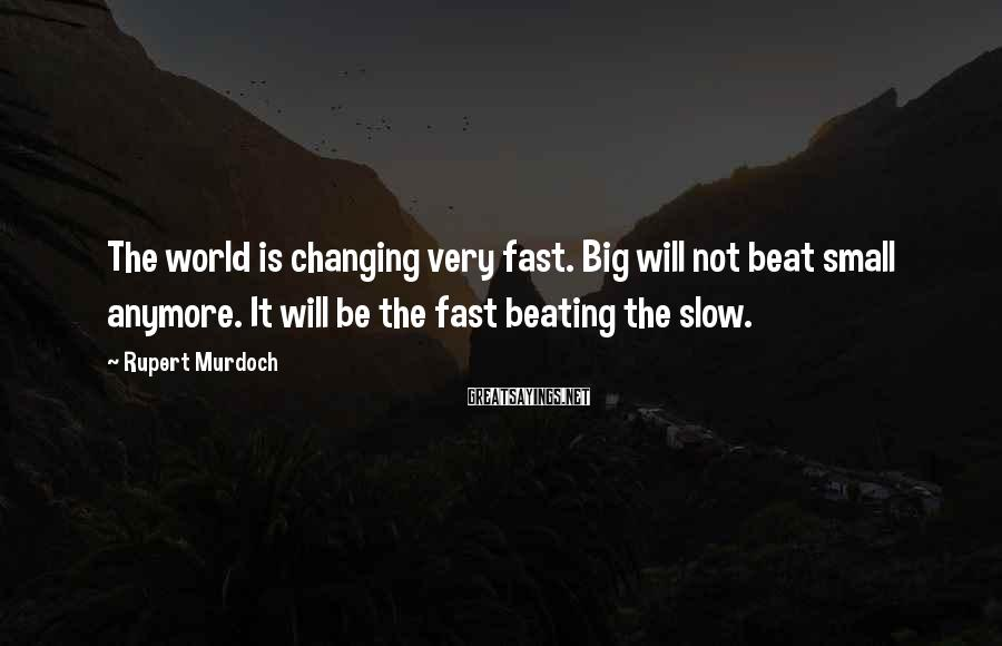 Rupert Murdoch Sayings: The world is changing very fast. Big will not beat small anymore. It will be