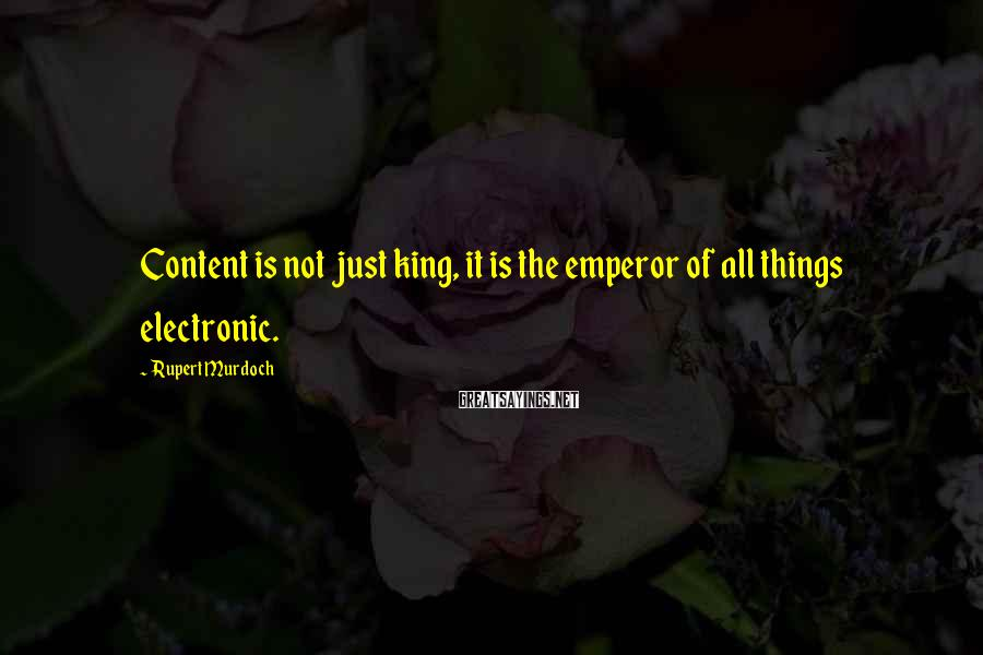 Rupert Murdoch Sayings: Content is not just king, it is the emperor of all things electronic.
