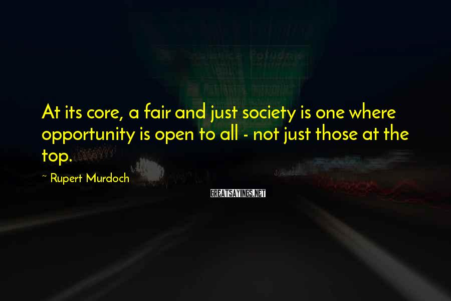 Rupert Murdoch Sayings: At its core, a fair and just society is one where opportunity is open to