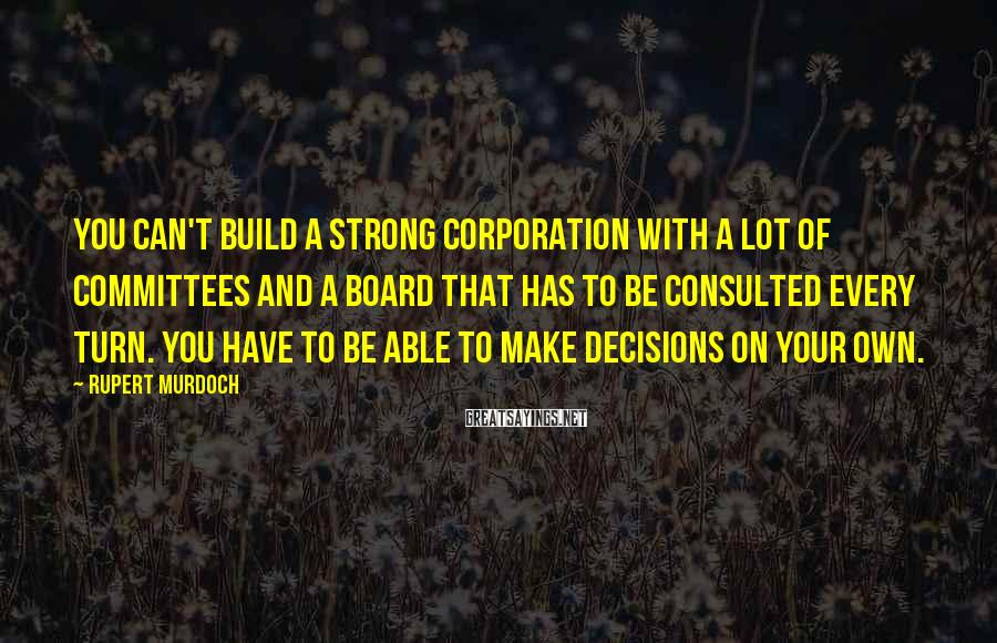 Rupert Murdoch Sayings: You can't build a strong corporation with a lot of committees and a board that