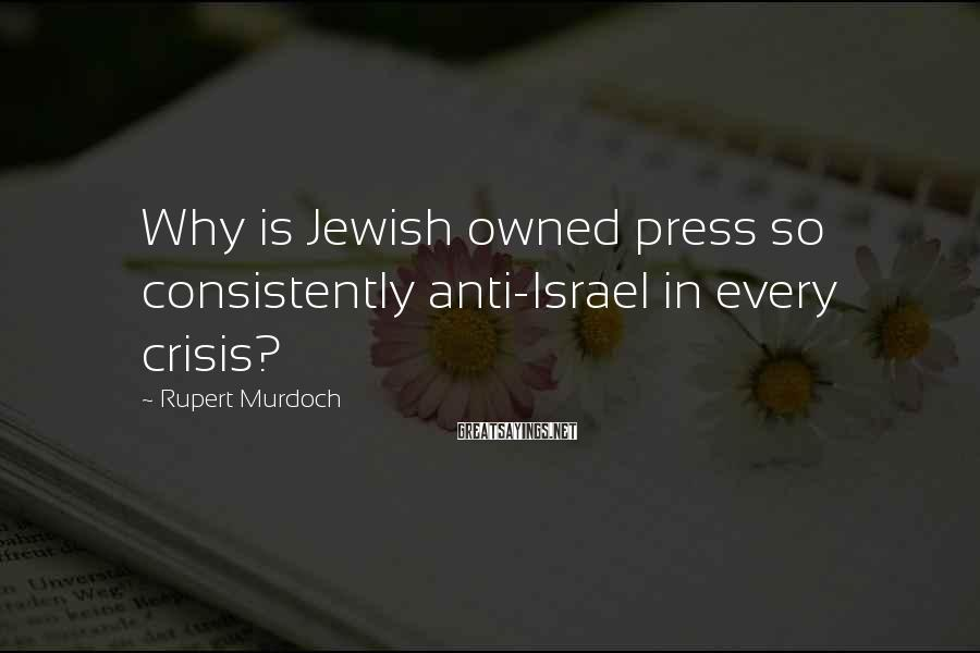 Rupert Murdoch Sayings: Why is Jewish owned press so consistently anti-Israel in every crisis?